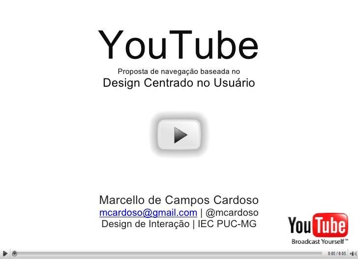 YouTube Proposta de navegação baseada no Design Centrado no Usuário Marcello de Campos Cardoso [email_address]  | @mcardos...