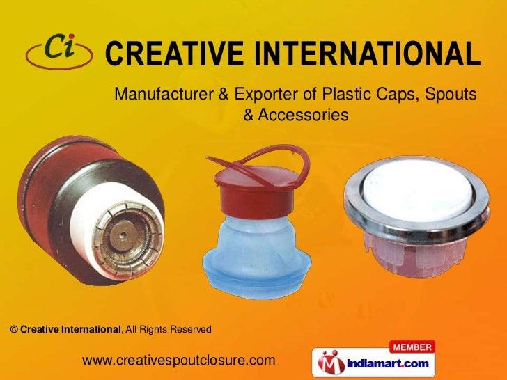 Manufacturer & Exporter of Plastic Caps, Spouts                                       & Accessories© Creative Internationa...