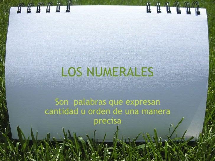 LOS NUMERALES Son palabras que expresan cantidad u orden de una manera precisa