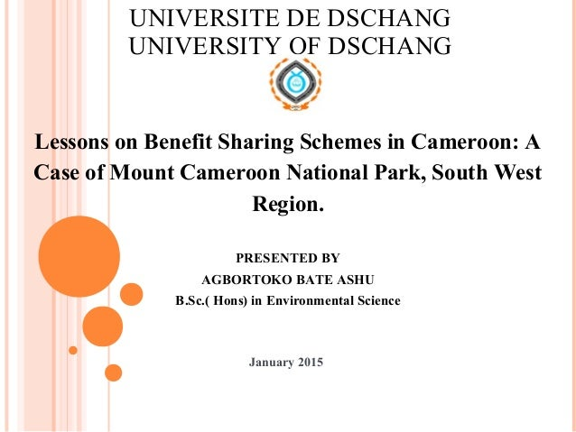 UNIVERSITE DE DSCHANG UNIVERSITY OF DSCHANG Lessons on Benefit Sharing Schemes in Cameroon: A Case of Mount Cameroon Natio...