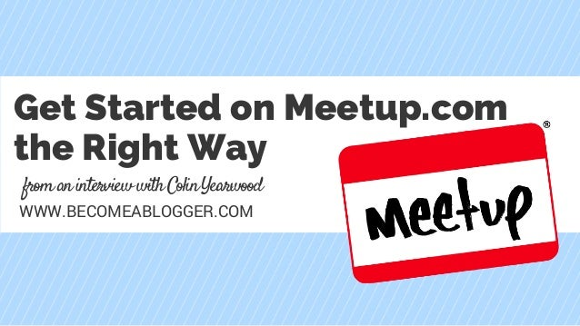fromaninterviewwithColinYearwood WWW.BECOMEABLOGGER.COM Get Started on Meetup.com the Right Way