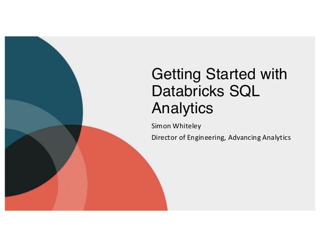 Getting Started with Databricks SQL Analytics Simon Whiteley Director of Engineering, Advancing Analytics