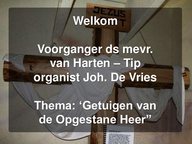 """WelkomVoorganger ds mevr. van Harten – Tiporganist Joh. De VriesThema: 'Getuigen van de Opgestane Heer""""<br />"""