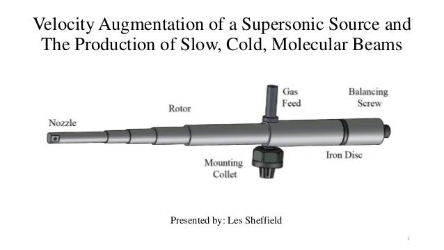 Velocity Augmentation of a Supersonic Source and The Production of Slow, Cold, Molecular Beams Presented by: Les Sheffield...
