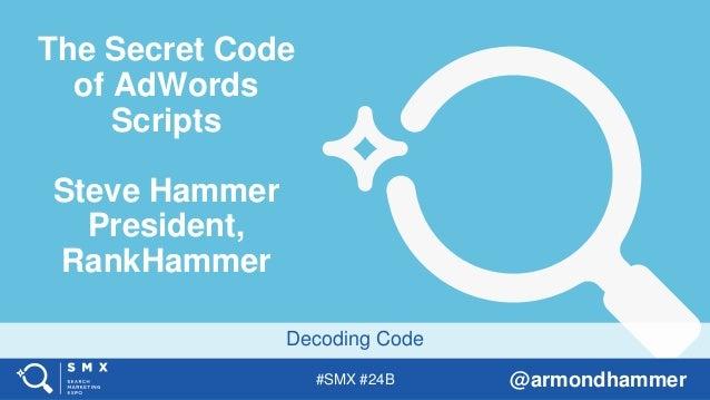 #SMX #24B @armondhammer Decoding Code The Secret Code of AdWords Scripts Steve Hammer President, RankHammer