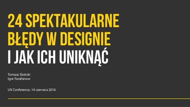 24 SPEKTAKULARNE  BŁĘDY W DESIGNIE I JAK ICH UNIKNĄĆ Tomasz Skórski  Igor Farafonow UX Conference, 14 czerwca 2016