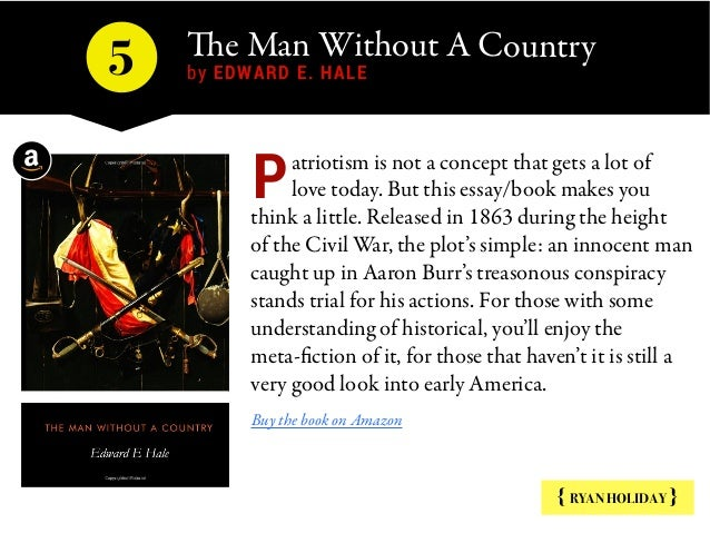 The Man Without A Country by EDWARD E. HALE5 { RYAN HOLIDAY } atriotism is not a concept that gets a lot of love today. Bu...