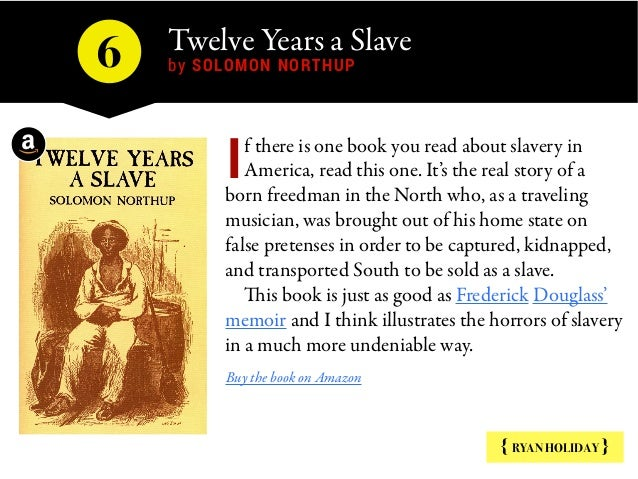 Twelve Years a Slave by SOLOMON NORTHUP6 { RYAN HOLIDAY } f there is one book you read about slavery in America, read this...