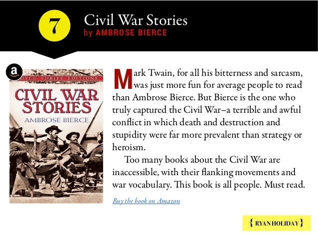 Civil War Stories by AMBROSE BIERCE7 { RYAN HOLIDAY } ark Twain, for all his bitterness and sarcasm, was just more fun for...