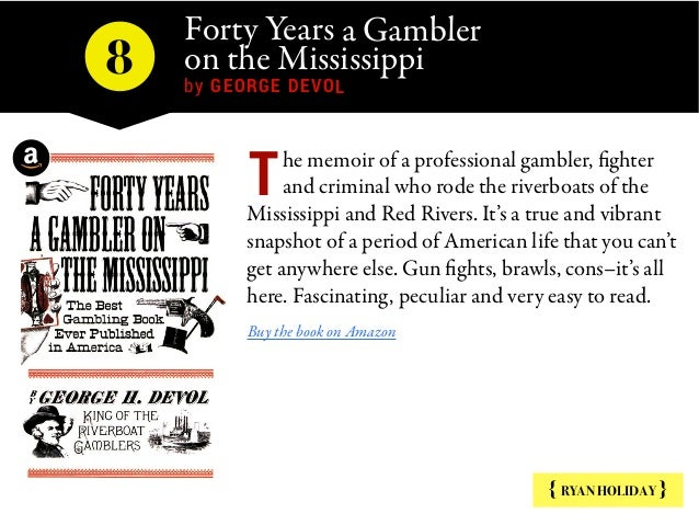 Forty Years a Gambler on the Mississippi by GEORGE DEVOL 8 { RYAN HOLIDAY } he memoir of a professional gambler, fighter a...