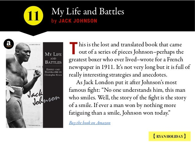 My Life and Battles  by JACK JOHNSON { RYAN HOLIDAY } his is the lost and translated book that came out of a series of pie...