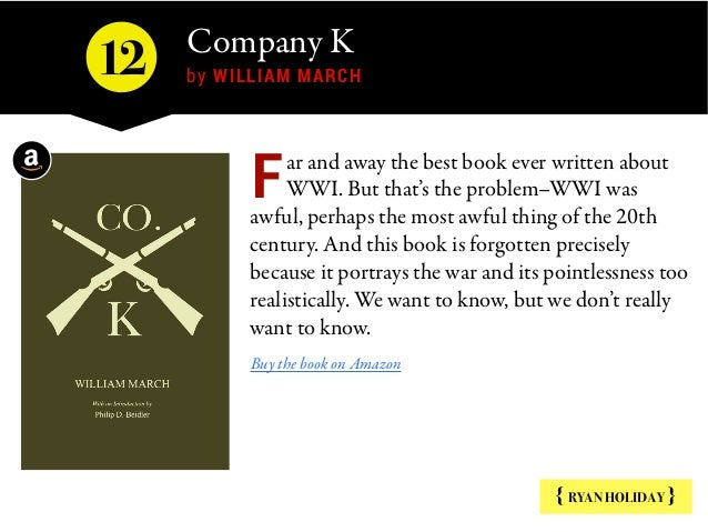 Company K  by WILLIAM MARCH { RYAN HOLIDAY } ar and away the best book ever written about WWI. But that's the problem–WWI ...