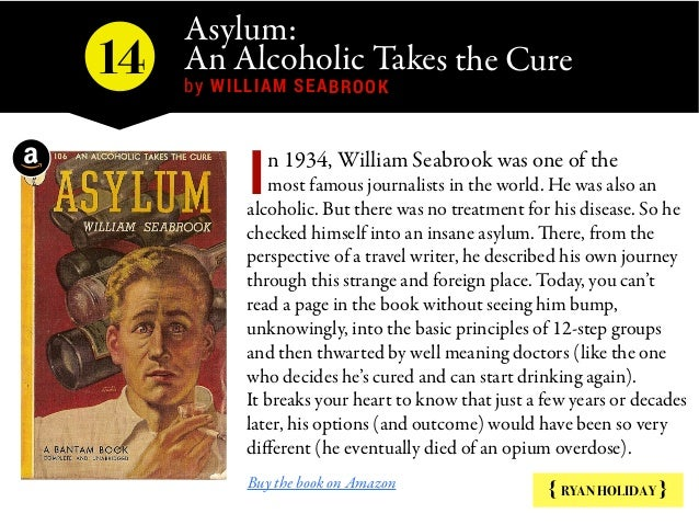 Asylum: An Alcoholic Takes the Cure  by WILLIAM SEABROOK { RYAN HOLIDAY } n 1934, William Seabrook was one of the most fam...