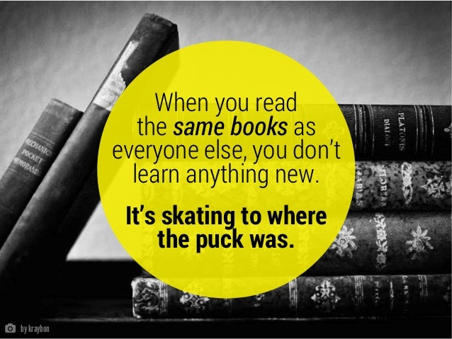 { RYAN HOLIDAY } When you read the same books as everyone else, you don't learn anything new. It's skating to where the pu...