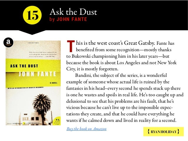 Ask the Dust by JOHN FANTE15 { RYAN HOLIDAY } his is the west coast's Great Gatsby. Fante has benefited from some recognit...