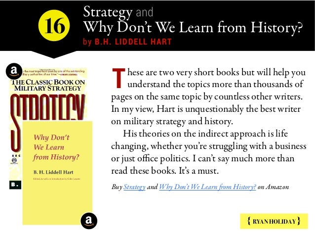 Strategy and Why Don't We Learn from History? by B.H. LIDDELL HART { RYAN HOLIDAY } hese are two very short books but wil...