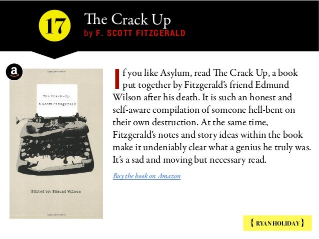 The Crack Up by F. SCOTT FITZGERALD { RYAN HOLIDAY } f you likeAsylum, readThe Crack Up, a book put together by Fitzger...