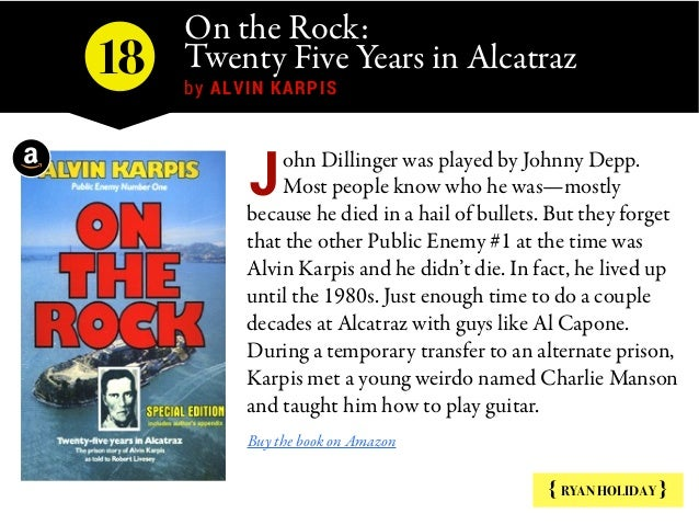 On the Rock: Twenty Five Years in Alcatraz by ALVIN KARPIS { RYAN HOLIDAY } ohn Dillinger was played by Johnny Depp. Most...