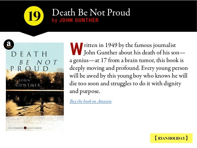Death Be Not Proud  by JOHN GUNTHER { RYAN HOLIDAY } ritten in 1949 by the famous journalist John Gunther about his death ...