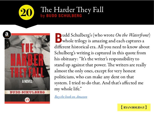 The Harder They Fall  by BUDD SCHULBERG { RYAN HOLIDAY } udd Schulberg's (who wrote On the Waterfront) whole trilogy is am...