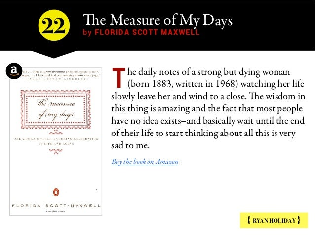 The Measure of My Days  by FLORIDA SCOTT MAXWELL { RYAN HOLIDAY } he daily notes of a strong but dying woman (born 1883, w...