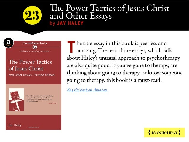 The Power Tactics of Jesus Christ and Other Essays   by JAY HALEY { RYAN HOLIDAY } he title essay in this book is peerless...