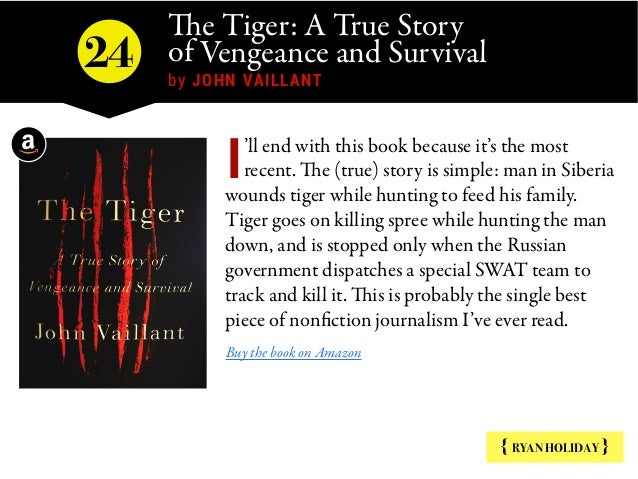 The Tiger: A True Story of Vengeance and Survival by JOHN VAILLANT { RYAN HOLIDAY } 'll end with this book because it's ...