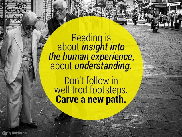 Reading is about insight into the human experience, about understanding. Don't follow in well-trod footsteps. Carve a new ...