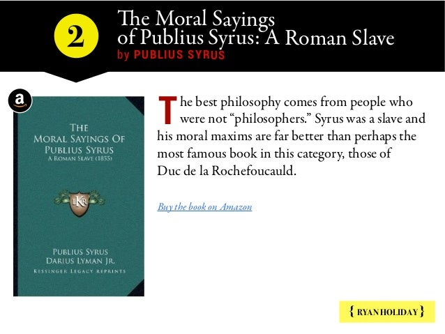 The Moral Sayings of Publius Syrus: A Roman Slave by PUBLIUS SYRUS 2 { RYAN HOLIDAY } he best philosophy comes from peopl...