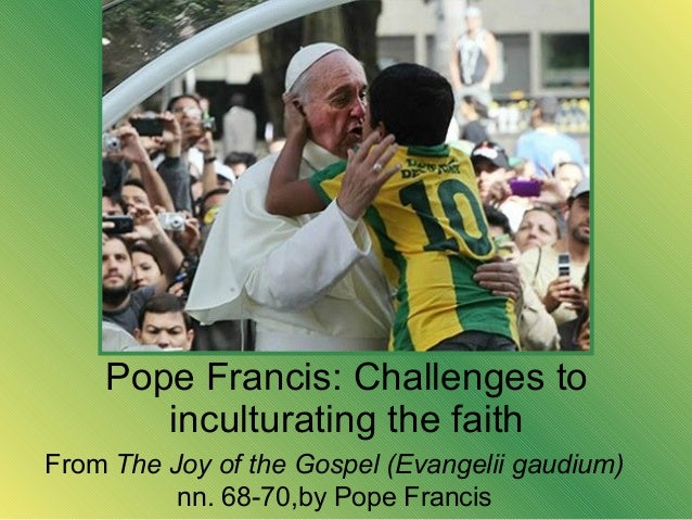 Pope Francis: Challenges to inculturating the faith From The Joy of the Gospel (Evangelii gaudium) nn. 68-70,by Pope Franc...