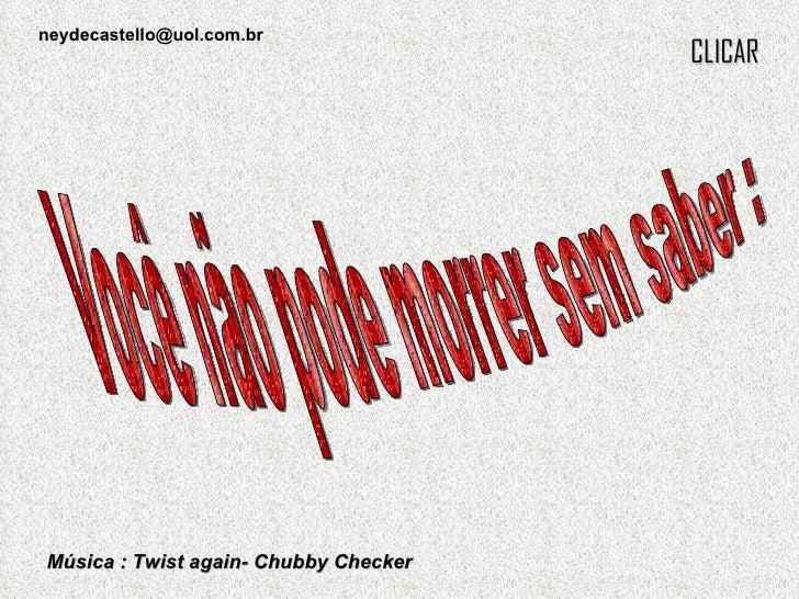 Música : Twist again- Chubby Checker CLICAR Você não pode morrer sem saber : [email_address]