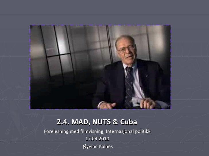 2.4. MAD, NUTS & Cuba   Forelesning med filmvisning, Internasjonal politikk  17.04.2010  Øyvind Kalnes