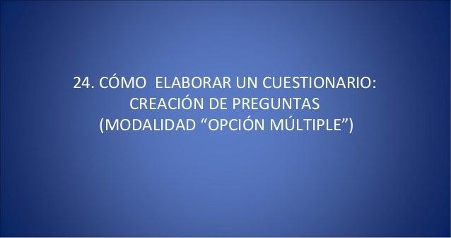 """24. CÓMO ELABORAR UN CUESTIONARIO:       CREACIÓN DE PREGUNTAS    (MODALIDAD """"OPCIÓN MÚLTIPLE"""")"""