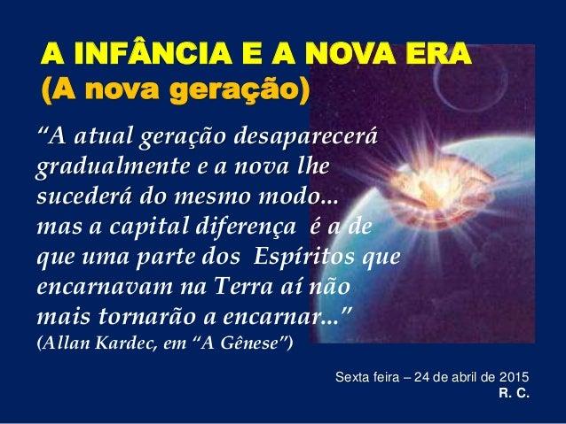"""A INFÂNCIA E A NOVA ERA (A nova geração) Sexta feira – 24 de abril de 2015 R. C. """"A atual geração desaparecerá gradualment..."""