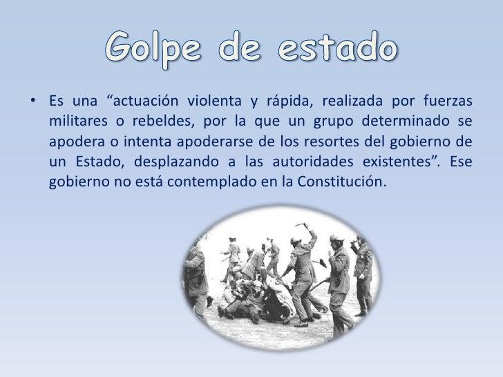 """Golpe de estado<br />Es una """"actuación violenta y rápida, realizada por fuerzas militares o rebeldes, por la que un grupo ..."""