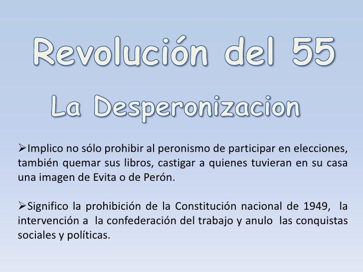 Revolución del 55<br />La Desperonizacion<br /><ul><li>Implicono sólo prohibir al peronismo de participar en elecciones, t...