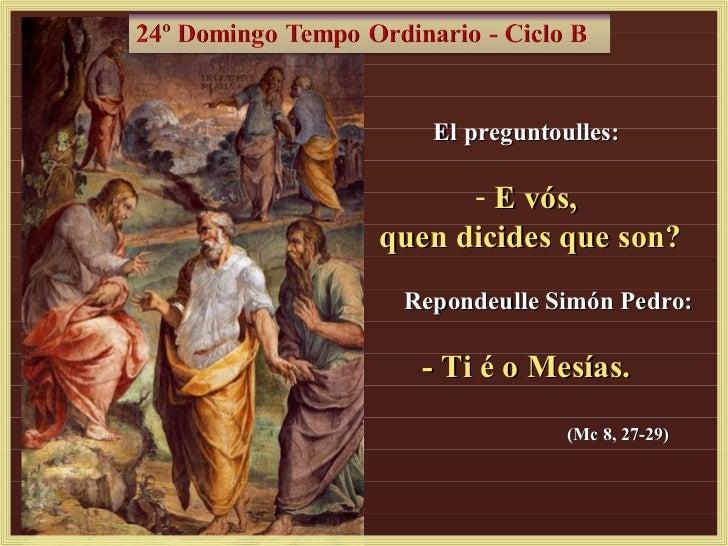 El preguntoulles:      - E vós,quen dicides que son? Repondeulle Simón Pedro:  - Ti é o Mesías.               (Mc 8, 27-29)
