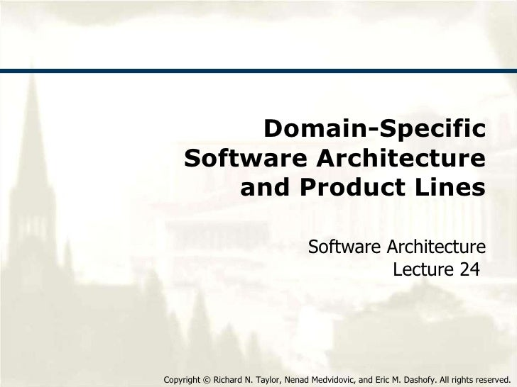 Domain-Specific Software Architecture and Product Lines Software Architecture Lecture 24