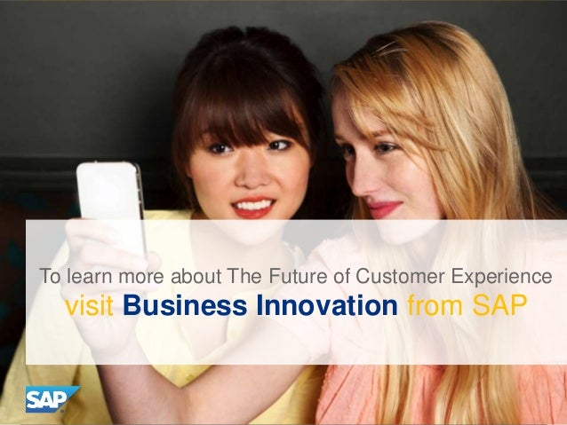 To learn more about The Future of Customer Experience  visit Business Innovation from SAP  ©©2013 SAP AG. All rights reser...