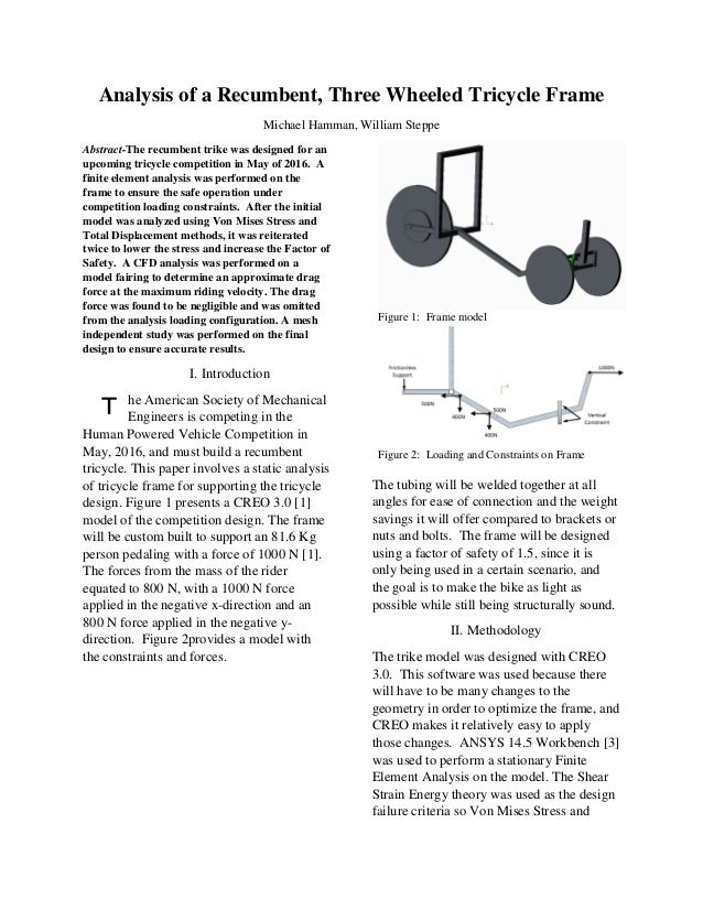 Analysis of a Recumbent, Three Wheeled Tricycle Frame Michael Hamman, William Steppe Abstract-The recumbent trike was desi...