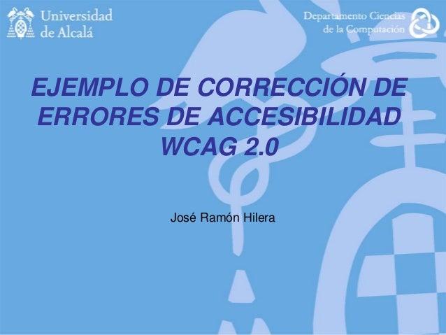 EJEMPLO DE CORRECCIÓN DE ERRORES DE ACCESIBILIDAD WCAG 2.0 José Ramón Hilera