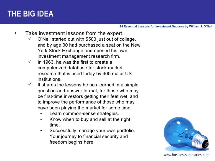 THE BIG IDEA <ul><li>Take investment lessons from the expert.   </li></ul><ul><ul><li>O'Neil started out with $500 just ou...