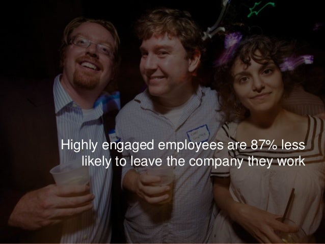 Highly engaged employees are 87% less likely to leave the company they work