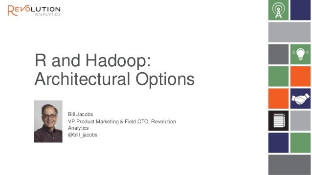 R and Hadoop: Architectural Options Bill Jacobs VP Product Marketing & Field CTO, Revolution Analytics @bill_jacobs