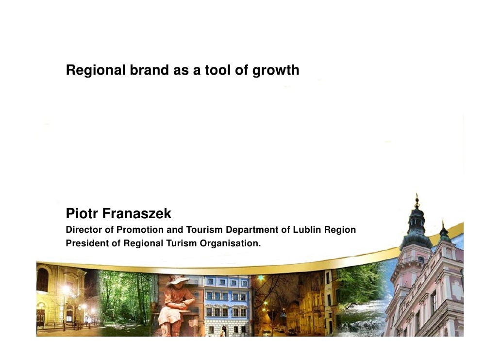 Regional brand as a tool of growth     Piotr Franaszek Director of Promotion and Tourism Department of Lublin Region Presi...