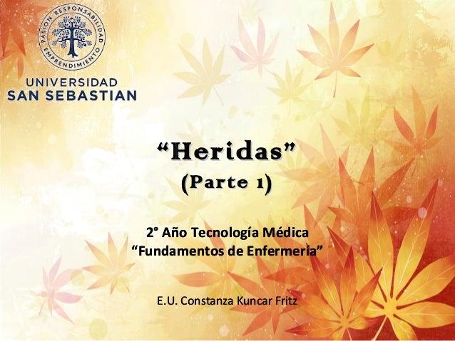 """""""""""Heridas""""Heridas"""" (Parte 1)(Parte 1) 2° Año Tecnología Médica """"Fundamentos de Enfermería"""" E.U. Constanza Kuncar Fritz 2° ..."""