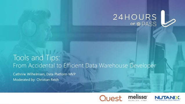 Tools and Tips: From Accidental to Efficient Data Warehouse Developer Cathrine Wilhelmsen, Data Platform MVP Moderated by:...