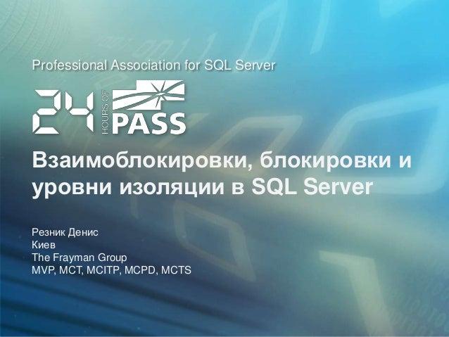 Professional Association for SQL ServerВзаимоблокировки, блокировки иуровни изоляции в SQL ServerРезник ДенисКиевThe Fraym...