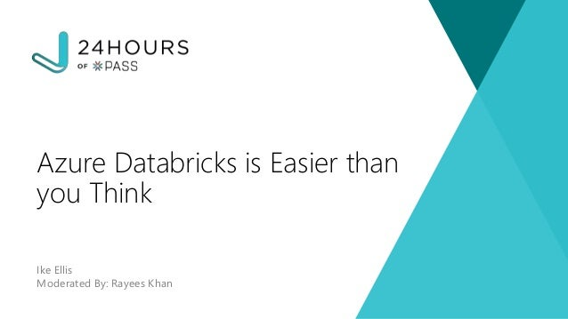 Ike Ellis Moderated By: Rayees Khan Azure Databricks is Easier than you Think