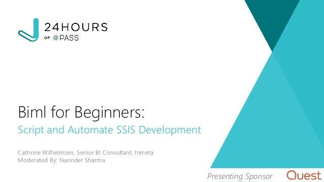 Script and Automate SSIS Development Cathrine Wilhelmsen, Senior BI Consultant, Inmeta Moderated By: Narinder Sharma Biml ...